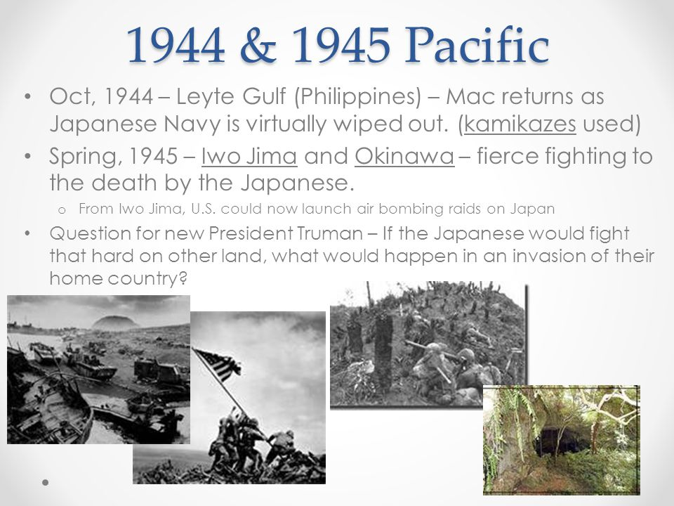 1944 & 1945 Pacific Oct, 1944 – Leyte Gulf (Philippines) – Mac returns as Japanese Navy is virtually wiped out. (kamikazes used)
