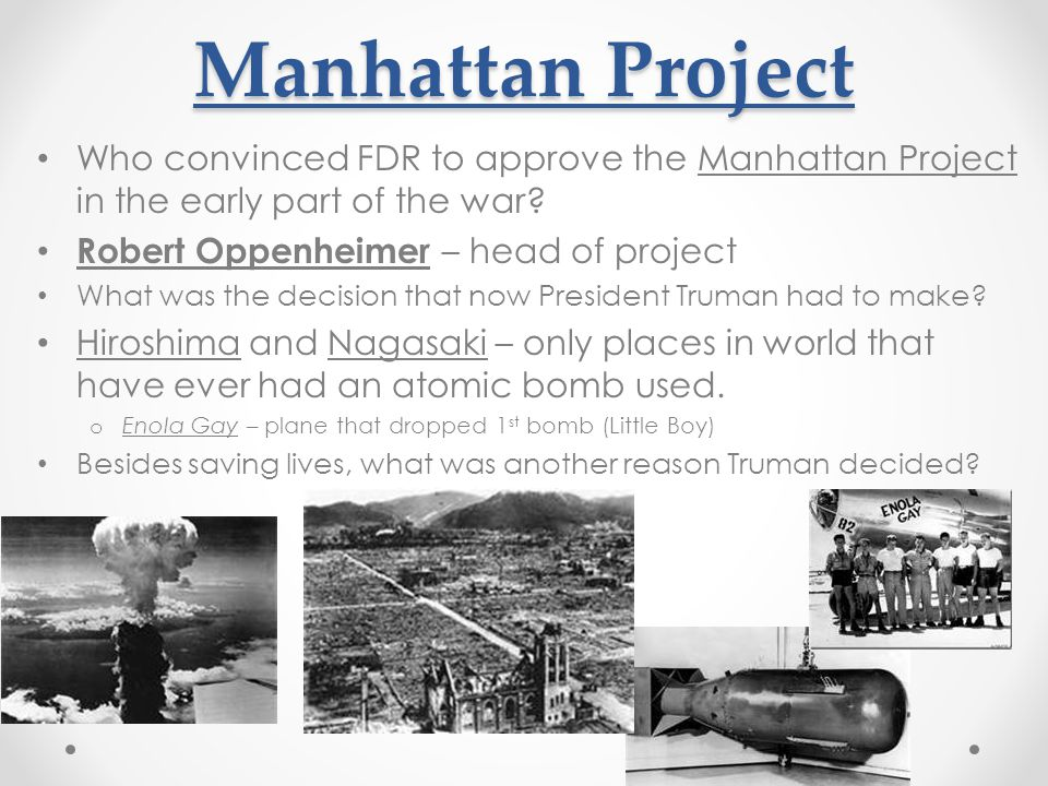 Manhattan Project Who convinced FDR to approve the Manhattan Project in the early part of the war Robert Oppenheimer – head of project.
