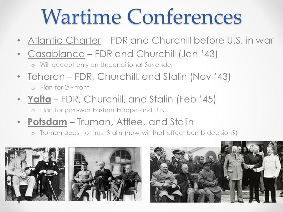 Wartime Conferences Atlantic Charter – FDR and Churchill before U.S. in war. Casablanca – FDR and Churchill (Jan '43)