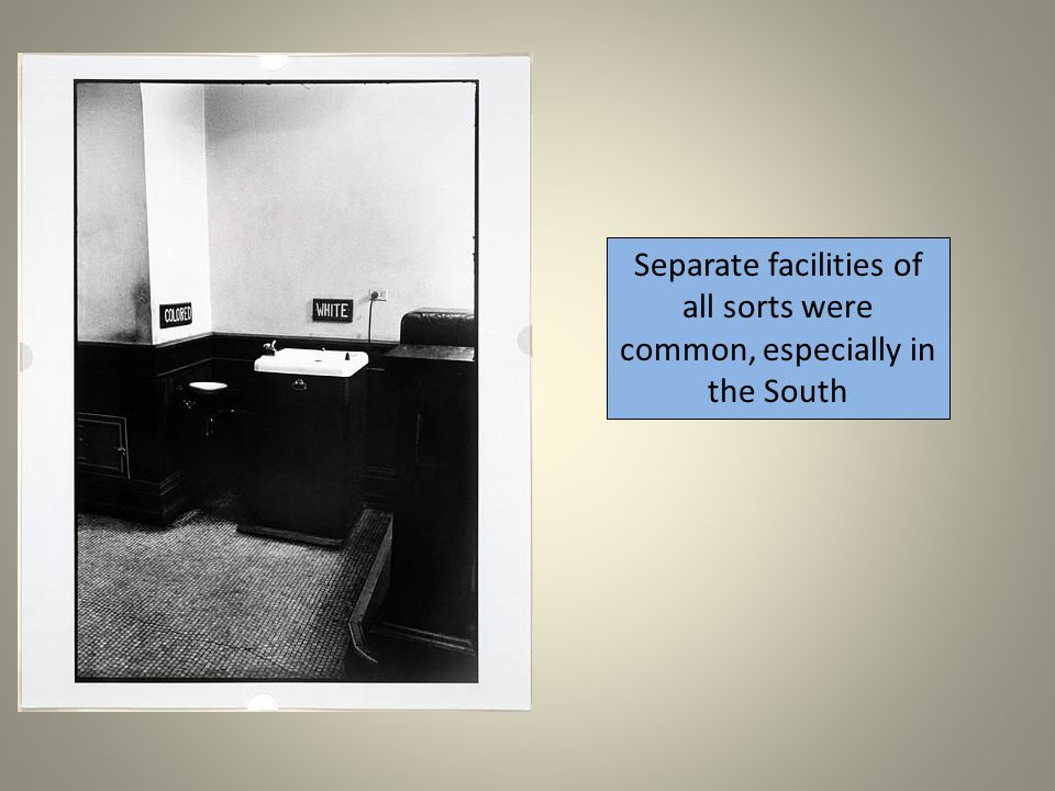 Separate facilities of all sorts were common, especially in the South