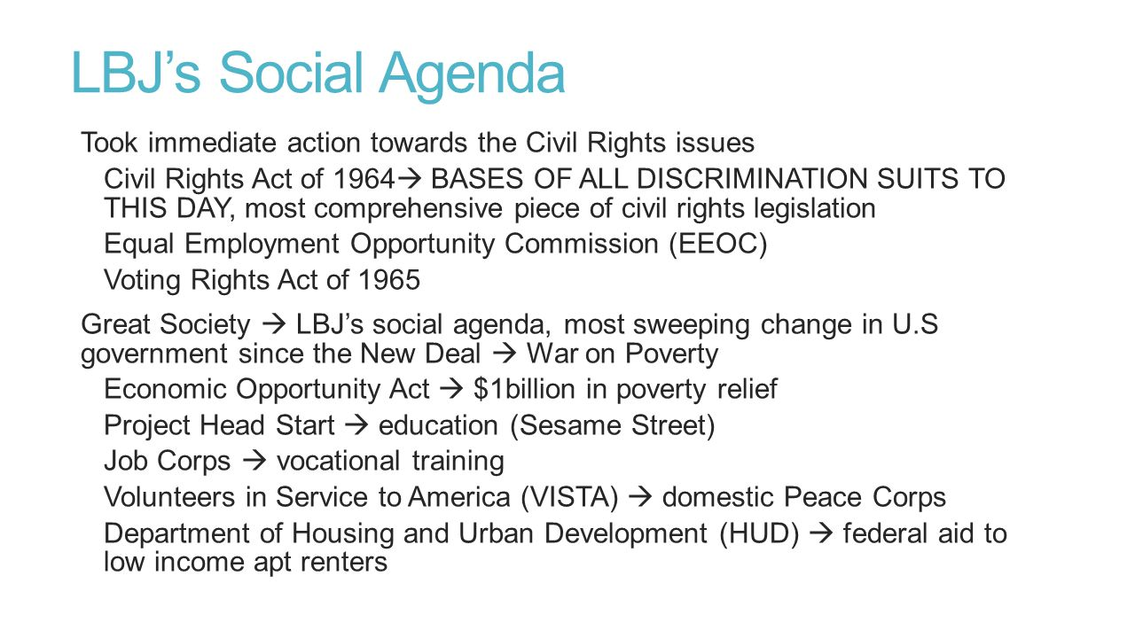 LBJ's Social Agenda Took immediate action towards the Civil Rights issues.