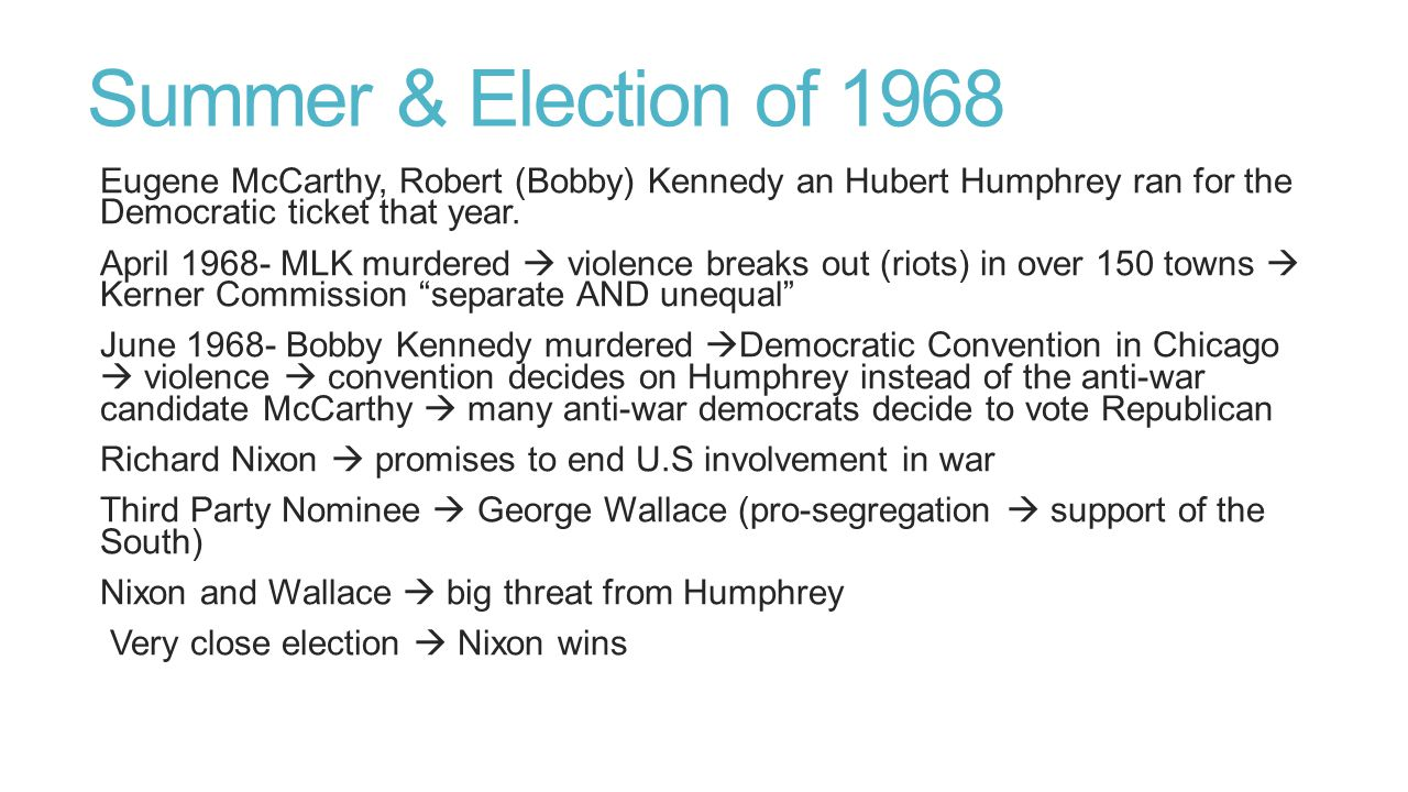 Summer & Election of 1968 Eugene McCarthy, Robert (Bobby) Kennedy an Hubert Humphrey ran for the Democratic ticket that year.