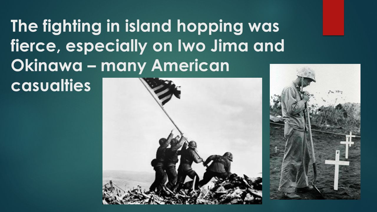 The fighting in island hopping was fierce, especially on Iwo Jima and Okinawa – many American casualties