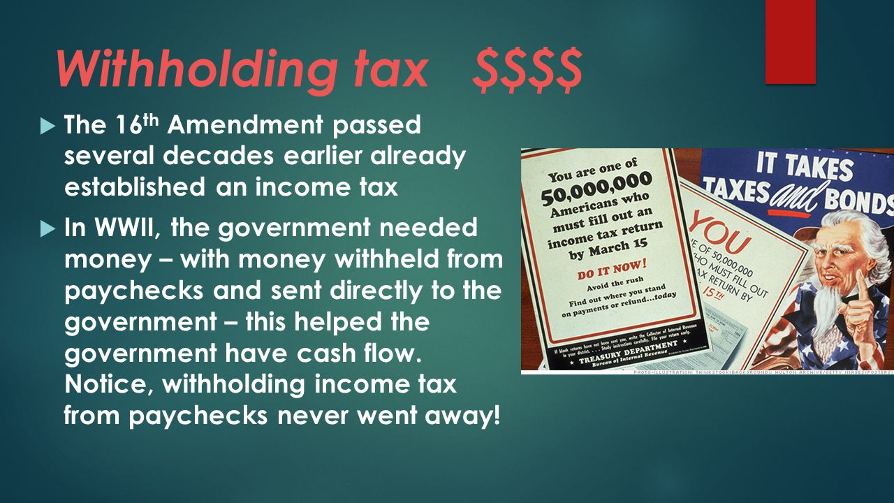Withholding tax $$$$ The 16th Amendment passed several decades earlier already established an income tax.