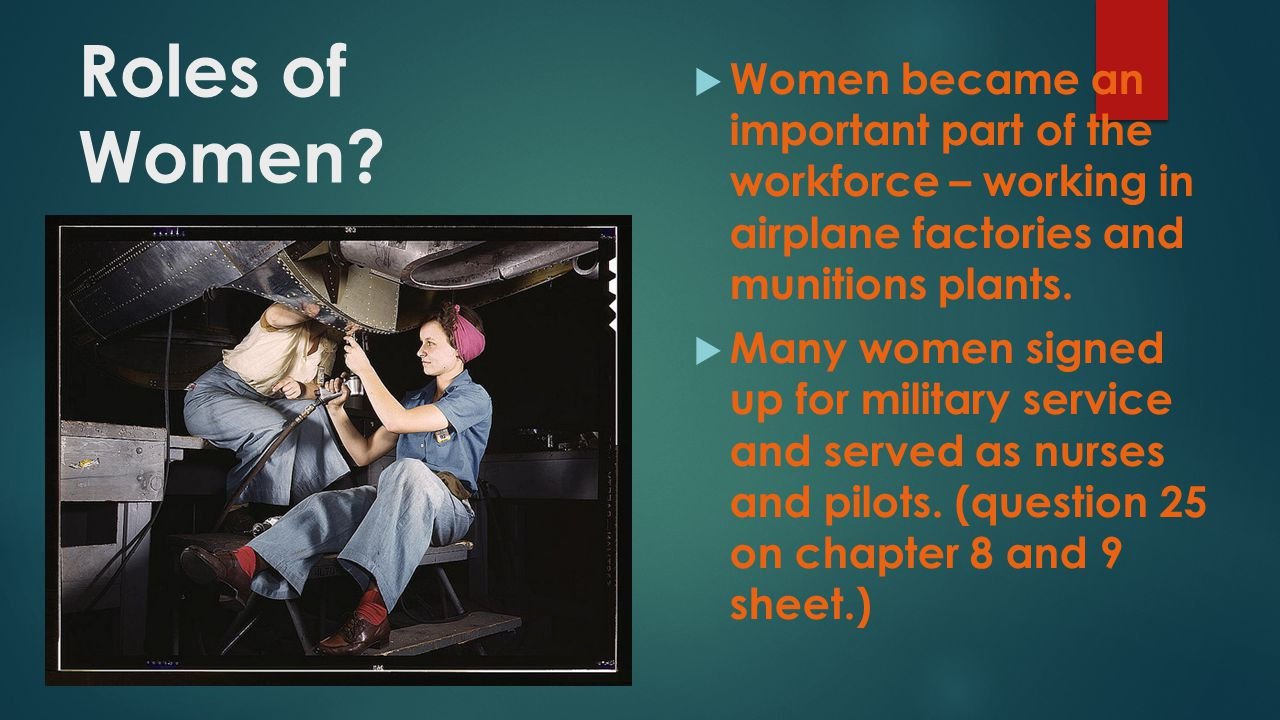 Roles of Women Women became an important part of the workforce – working in airplane factories and munitions plants.