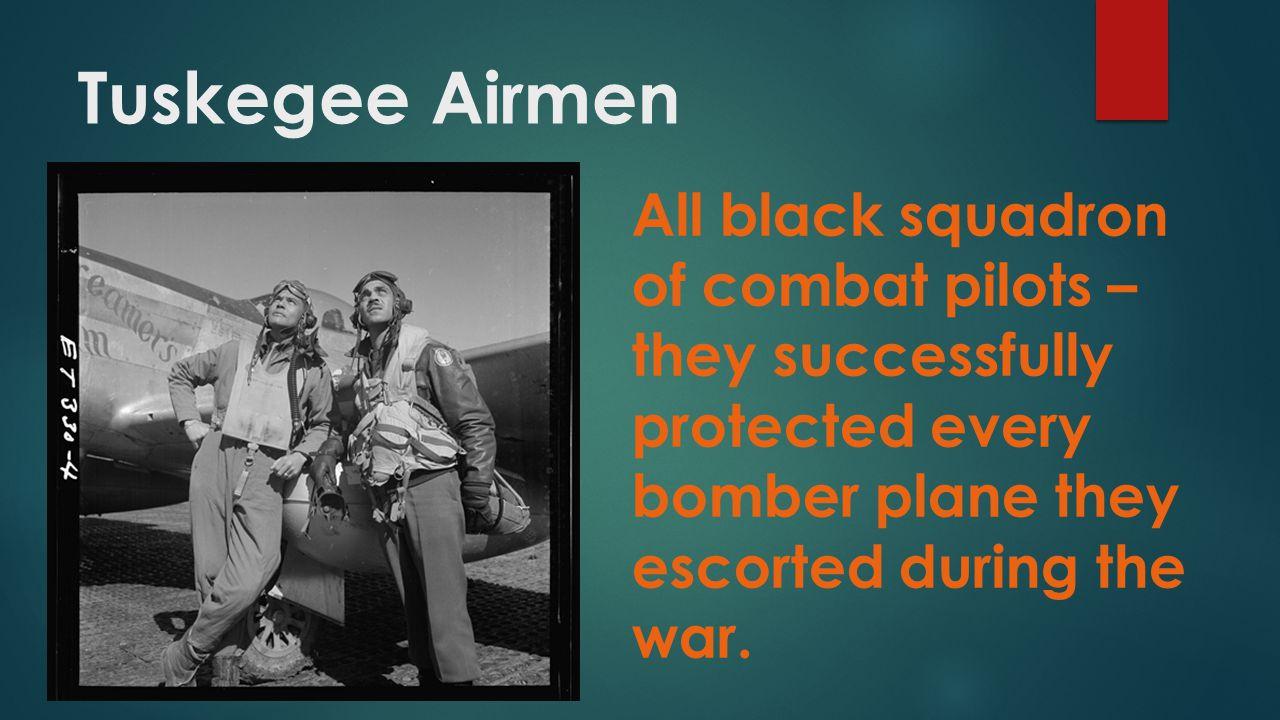 Tuskegee Airmen All black squadron of combat pilots – they successfully protected every bomber plane they escorted during the war.