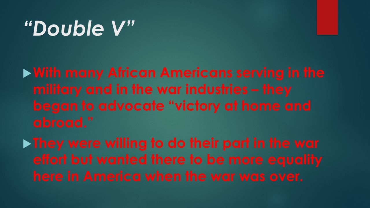 Double V With many African Americans serving in the military and in the war industries – they began to advocate victory at home and abroad.