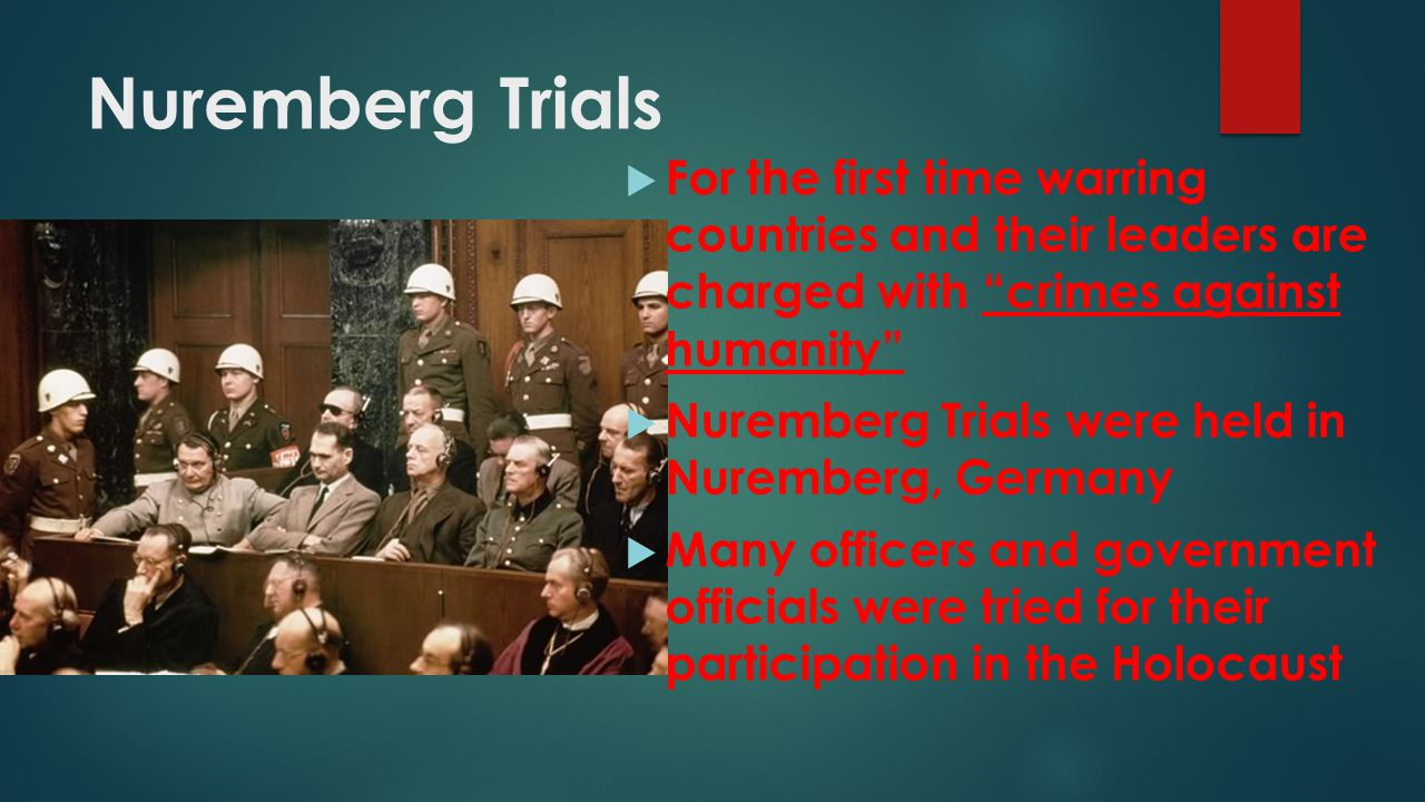 Nuremberg Trials For the first time warring countries and their leaders are charged with crimes against humanity