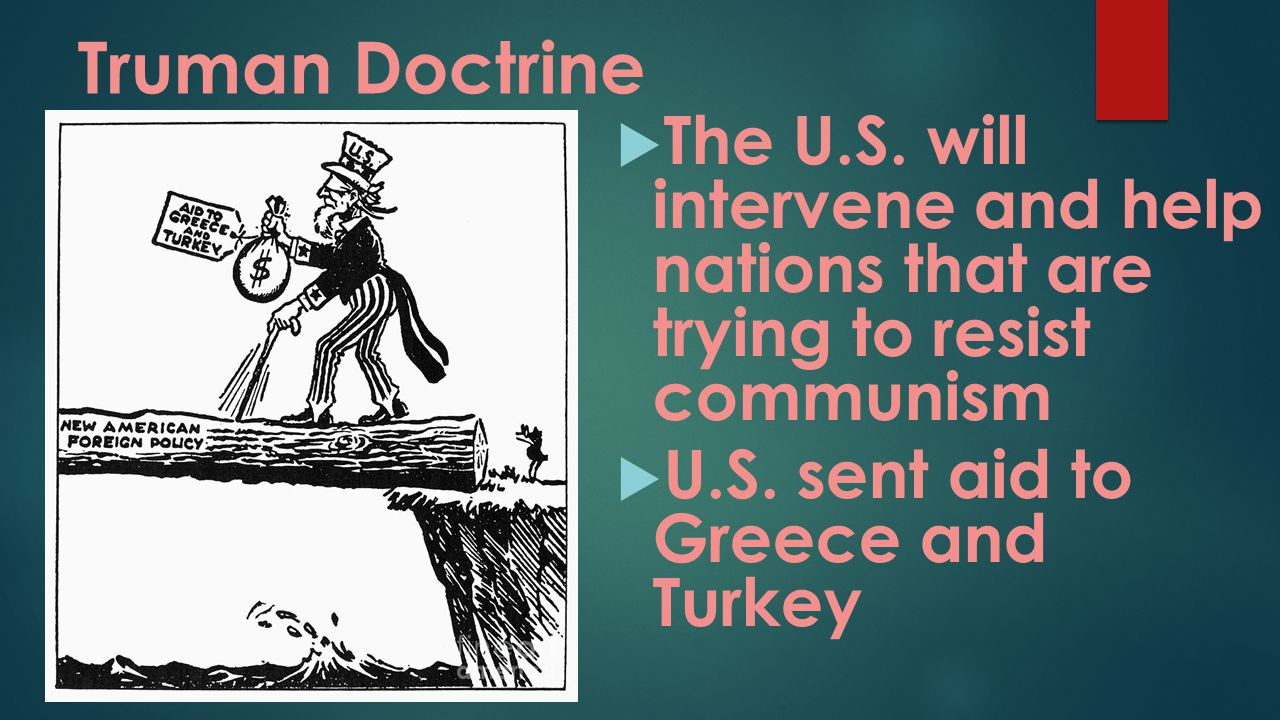 Truman Doctrine The U.S. will intervene and help nations that are trying to resist communism.