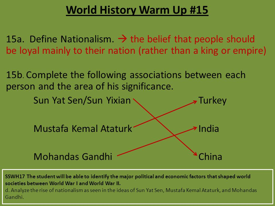 World History Warm Up #15 15a. Define Nationalism.  the belief that people should be loyal mainly to their nation (rather than a king or empire)