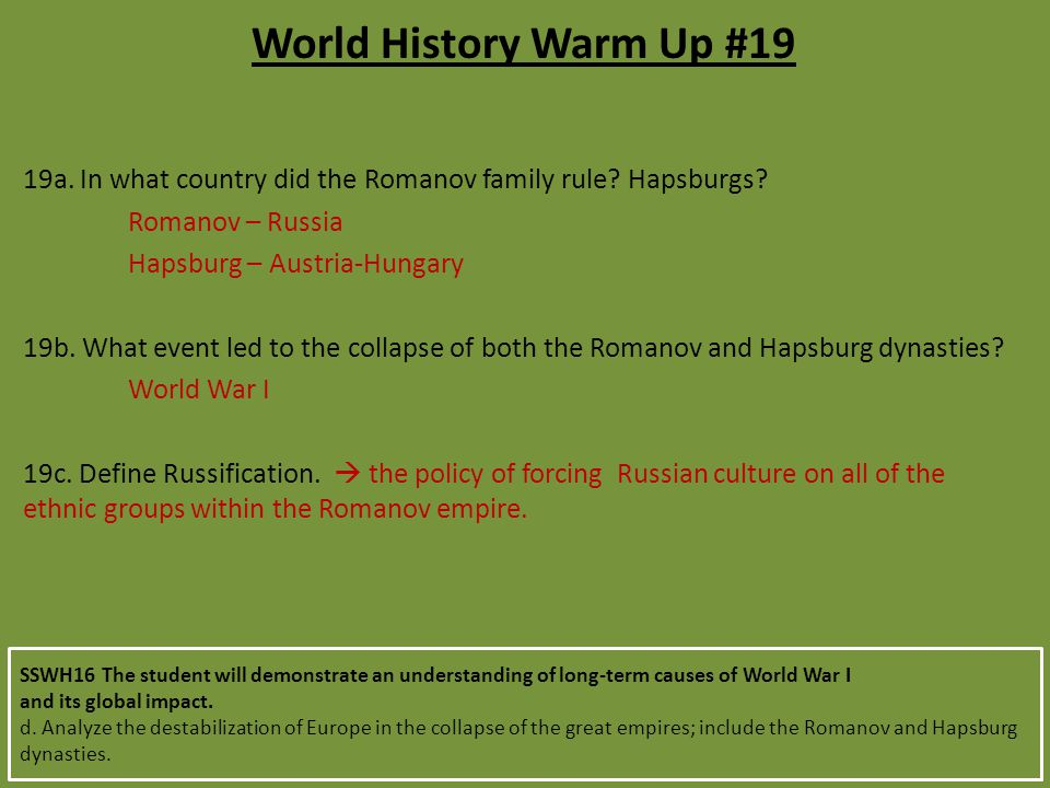 World History Warm Up #19 19a. In what country did the Romanov family rule Hapsburgs Romanov – Russia.