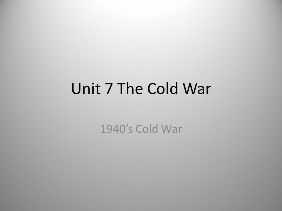 Unit 7 The Cold War 1940's Cold War