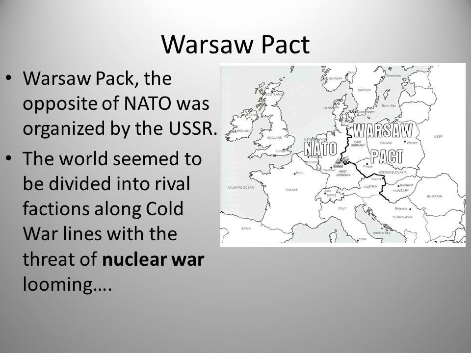 Warsaw Pact Warsaw Pack, the opposite of NATO was organized by the USSR.