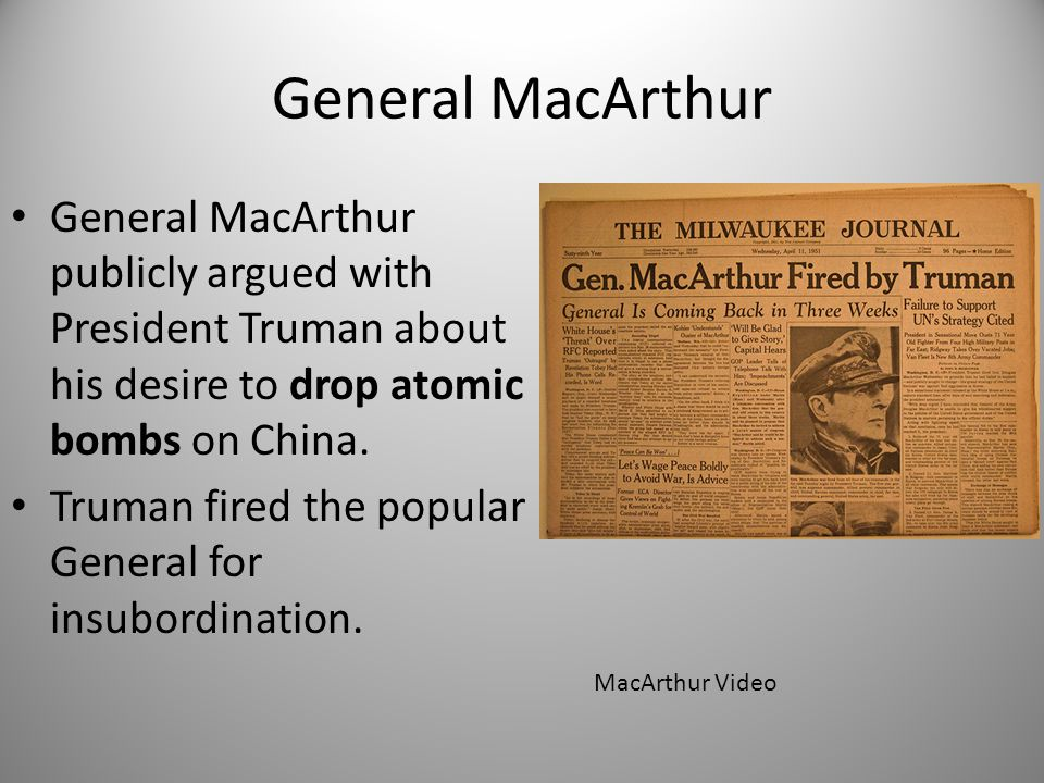 General MacArthur General MacArthur publicly argued with President Truman about his desire to drop atomic bombs on China.