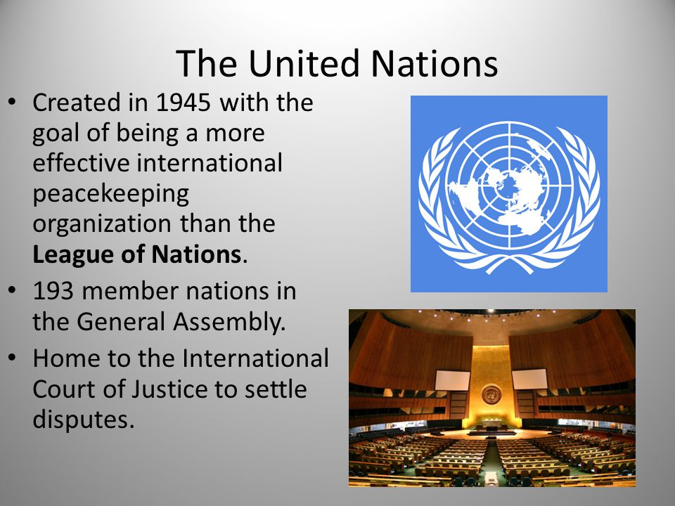 The United Nations Created in 1945 with the goal of being a more effective international peacekeeping organization than the League of Nations.