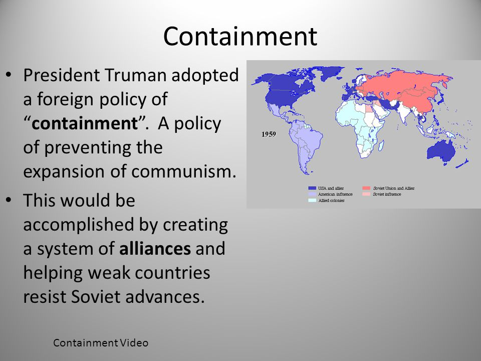 Containment President Truman adopted a foreign policy of containment . A policy of preventing the expansion of communism.