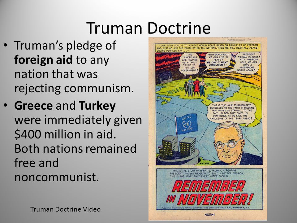 Truman Doctrine Truman's pledge of foreign aid to any nation that was rejecting communism.