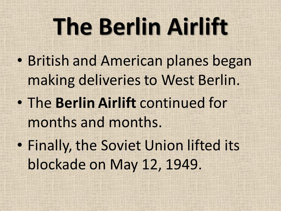 The Berlin Airlift British and American planes began making deliveries to West Berlin. The Berlin Airlift continued for months and months.
