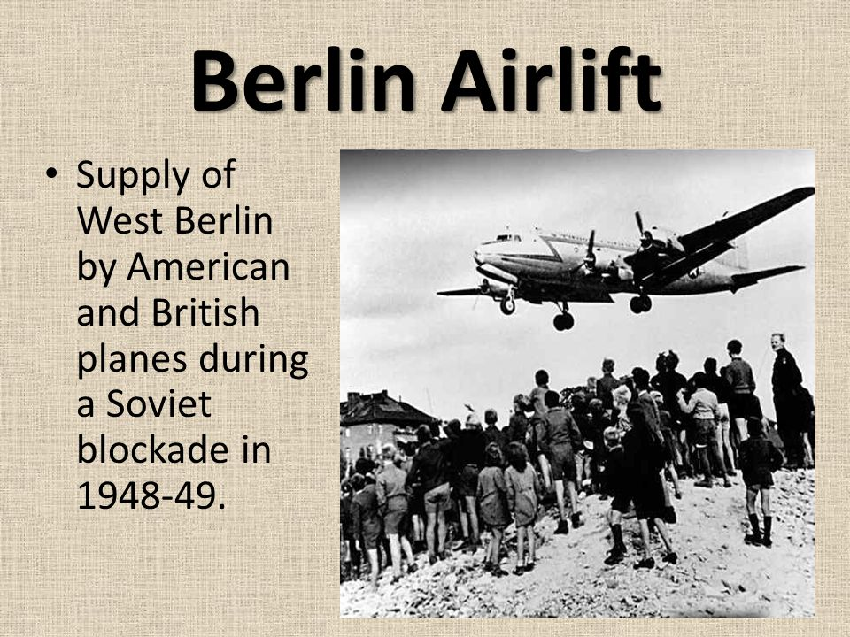Berlin Airlift Supply of West Berlin by American and British planes during a Soviet blockade in 1948-49.