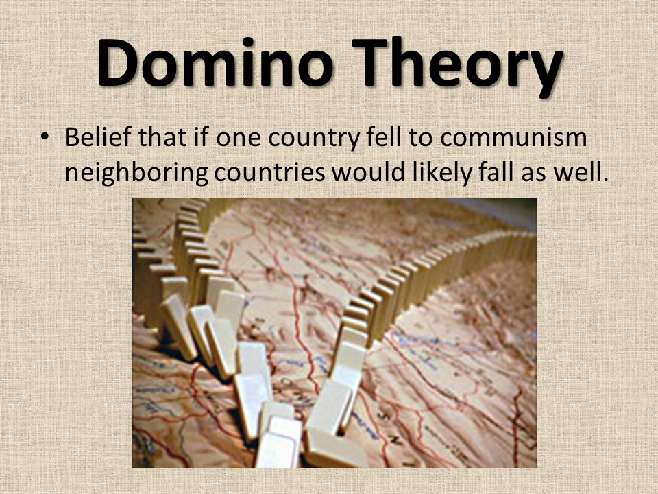 Domino Theory Belief that if one country fell to communism neighboring countries would likely fall as well.