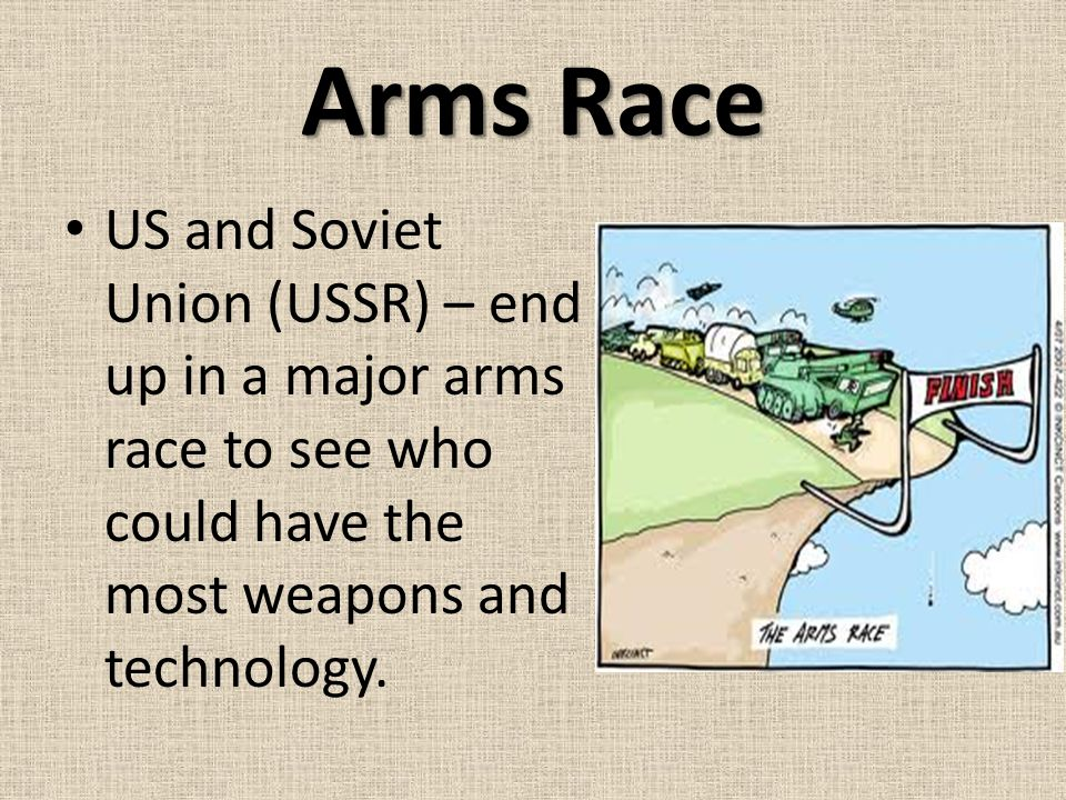 Arms Race US and Soviet Union (USSR) – end up in a major arms race to see who could have the most weapons and technology.