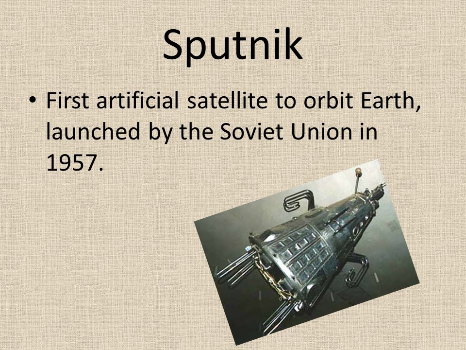 Sputnik First artificial satellite to orbit Earth, launched by the Soviet Union in 1957.