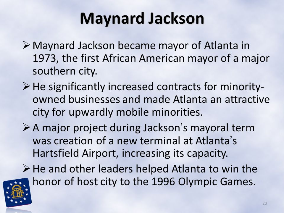 Maynard Jackson Maynard Jackson became mayor of Atlanta in 1973, the first African American mayor of a major southern city.