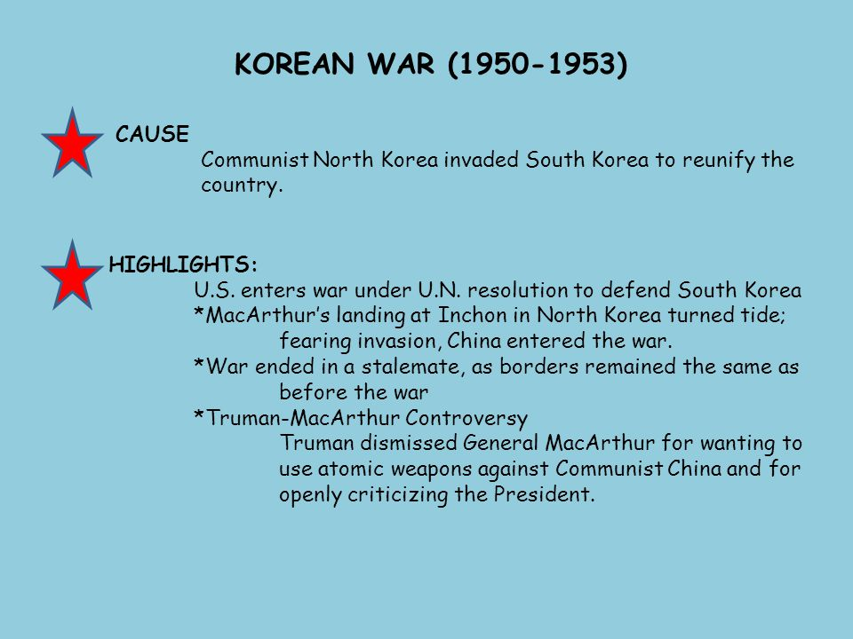 KOREAN WAR (1950-1953) CAUSE. Communist North Korea invaded South Korea to reunify the country. HIGHLIGHTS: