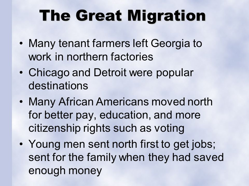 The Great Migration Many tenant farmers left Georgia to work in northern factories. Chicago and Detroit were popular destinations.