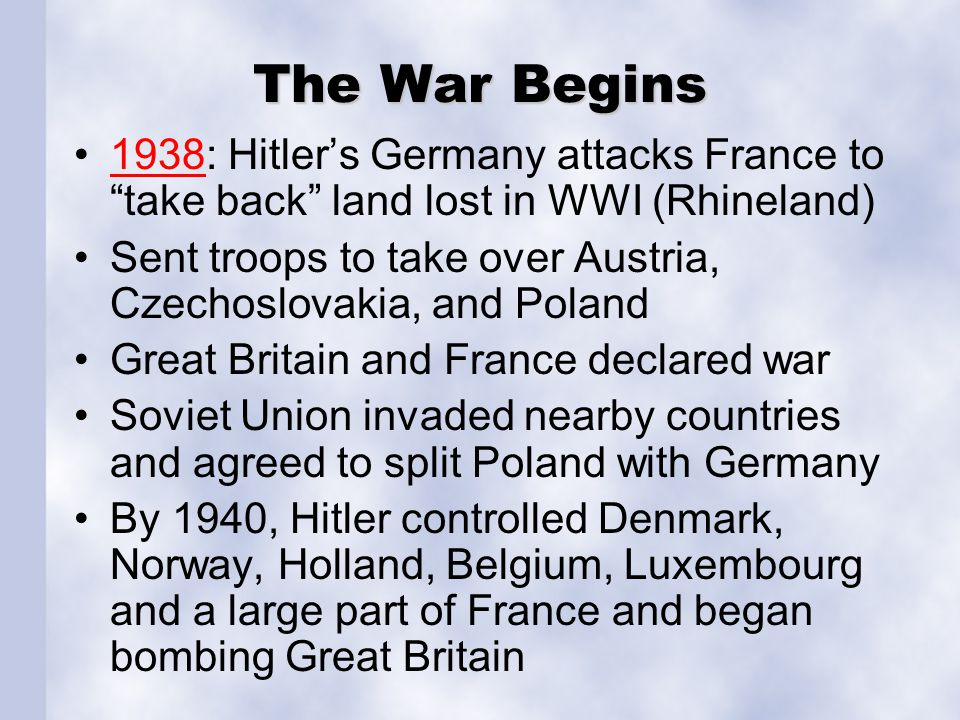 The War Begins 1938: Hitler's Germany attacks France to take back land lost in WWI (Rhineland)