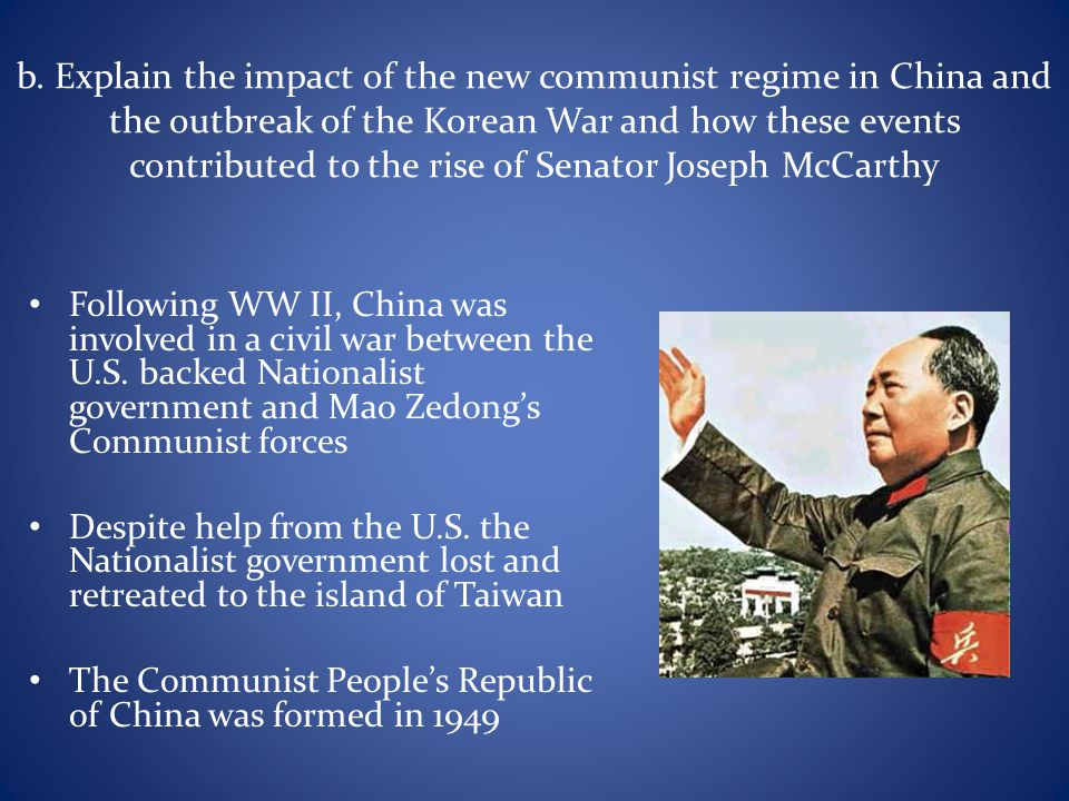 b. Explain the impact of the new communist regime in China and the outbreak of the Korean War and how these events contributed to the rise of Senator Joseph McCarthy