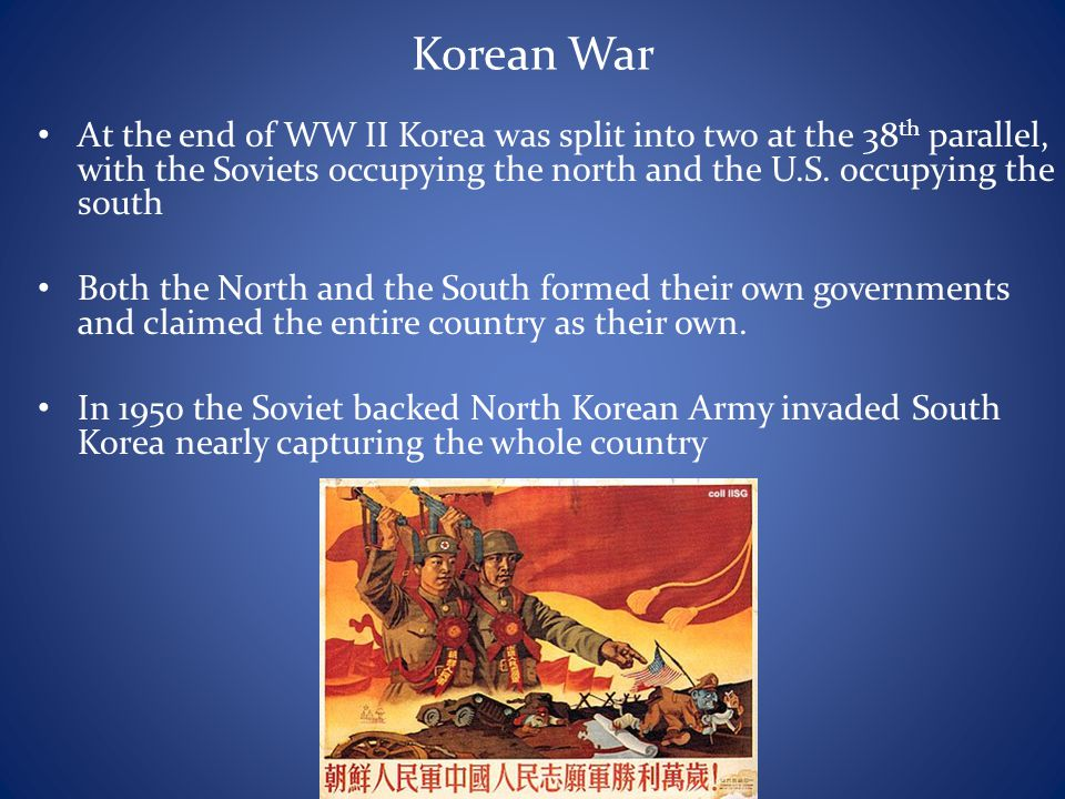 Korean War At the end of WW II Korea was split into two at the 38th parallel, with the Soviets occupying the north and the U.S. occupying the south.