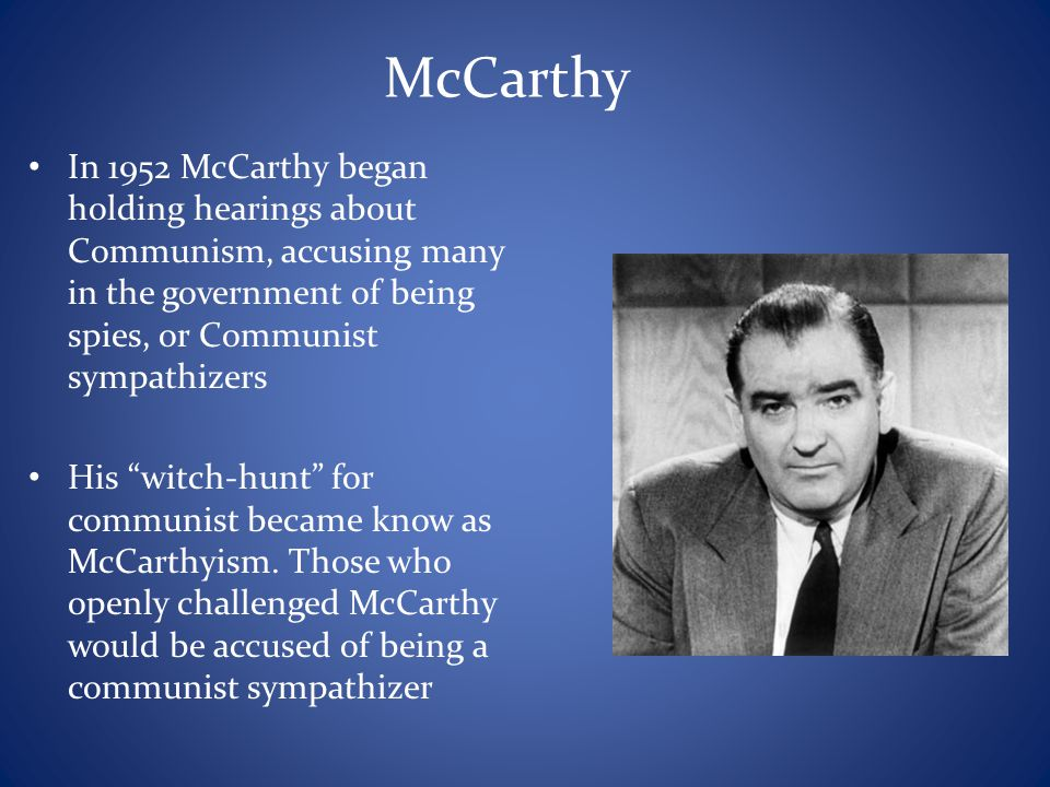 McCarthy In 1952 McCarthy began holding hearings about Communism, accusing many in the government of being spies, or Communist sympathizers.
