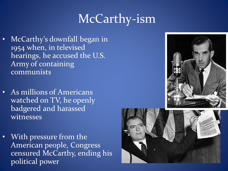 McCarthy-ism McCarthy's downfall began in 1954 when, in televised hearings, he accused the U.S. Army of containing communists.