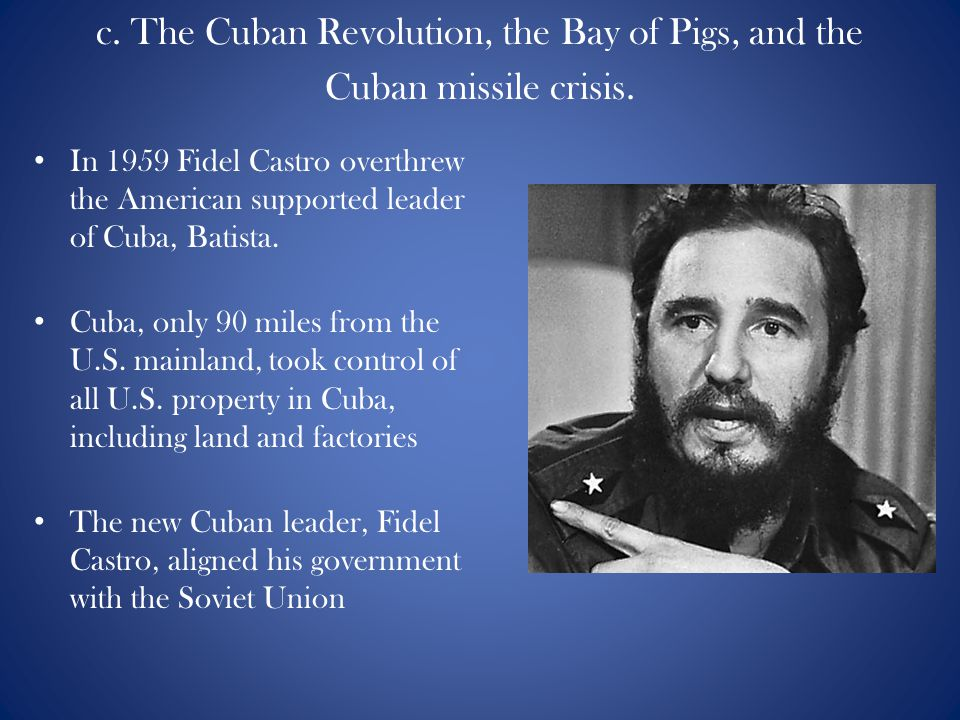 c. The Cuban Revolution, the Bay of Pigs, and the Cuban missile crisis.