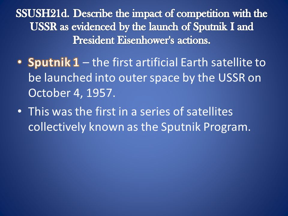 SSUSH21d. Describe the impact of competition with the USSR as evidenced by the launch of Sputnik I and President Eisenhower s actions.