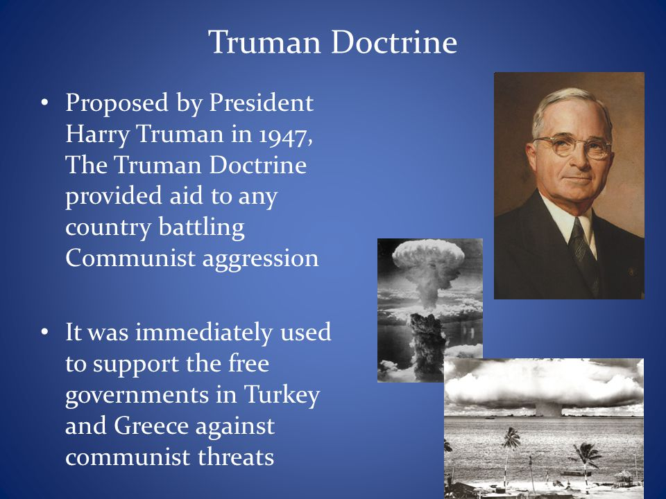 Truman Doctrine Proposed by President Harry Truman in 1947, The Truman Doctrine provided aid to any country battling Communist aggression.