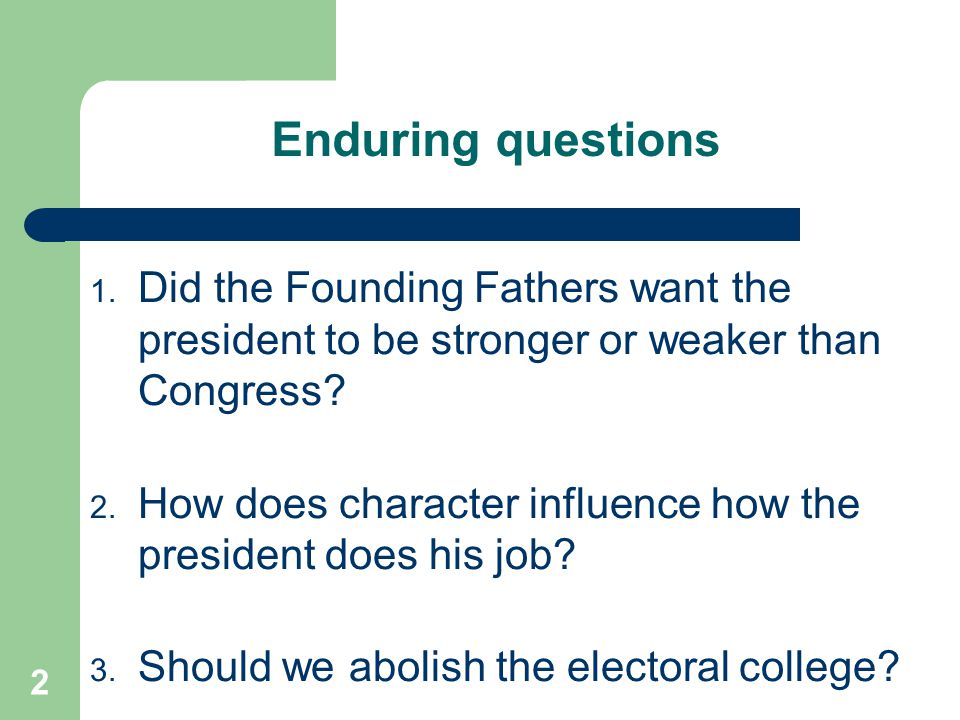 Enduring questions Did the Founding Fathers want the president to be stronger or weaker than Congress