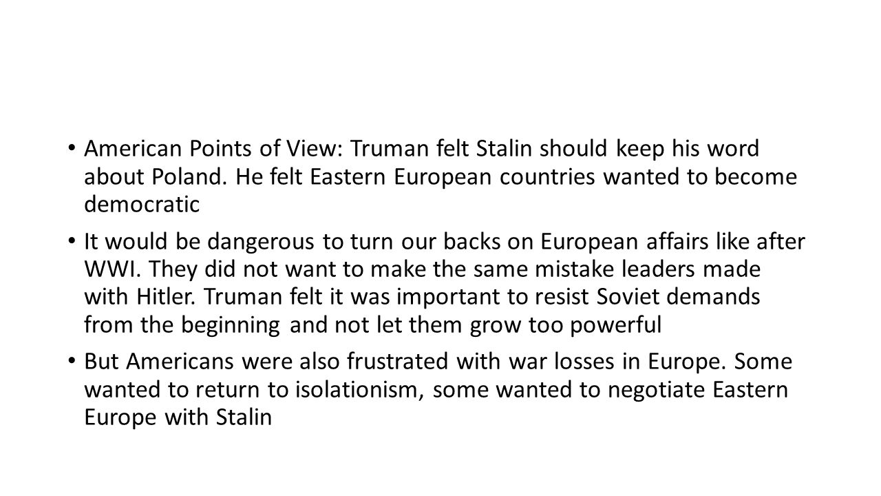 American Points of View: Truman felt Stalin should keep his word about Poland. He felt Eastern European countries wanted to become democratic