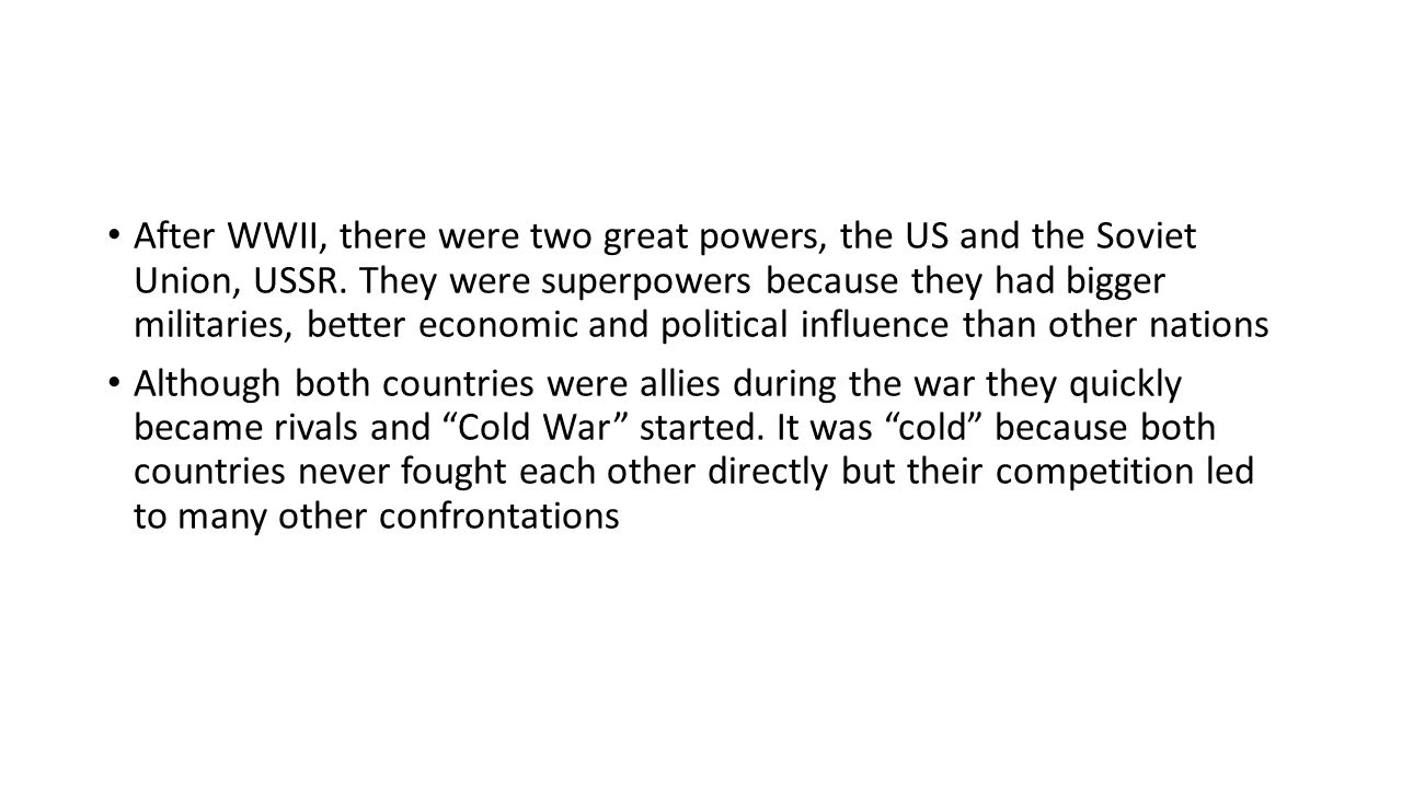 After WWII, there were two great powers, the US and the Soviet Union, USSR. They were superpowers because they had bigger militaries, better economic and political influence than other nations