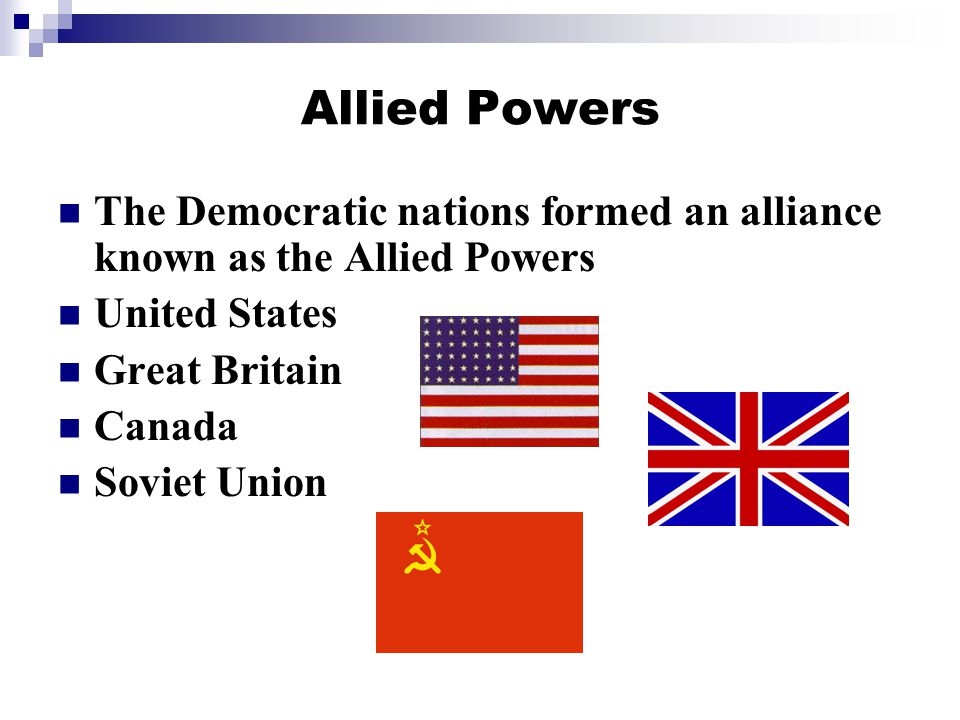Allied Powers The Democratic nations formed an alliance known as the Allied Powers. United States.