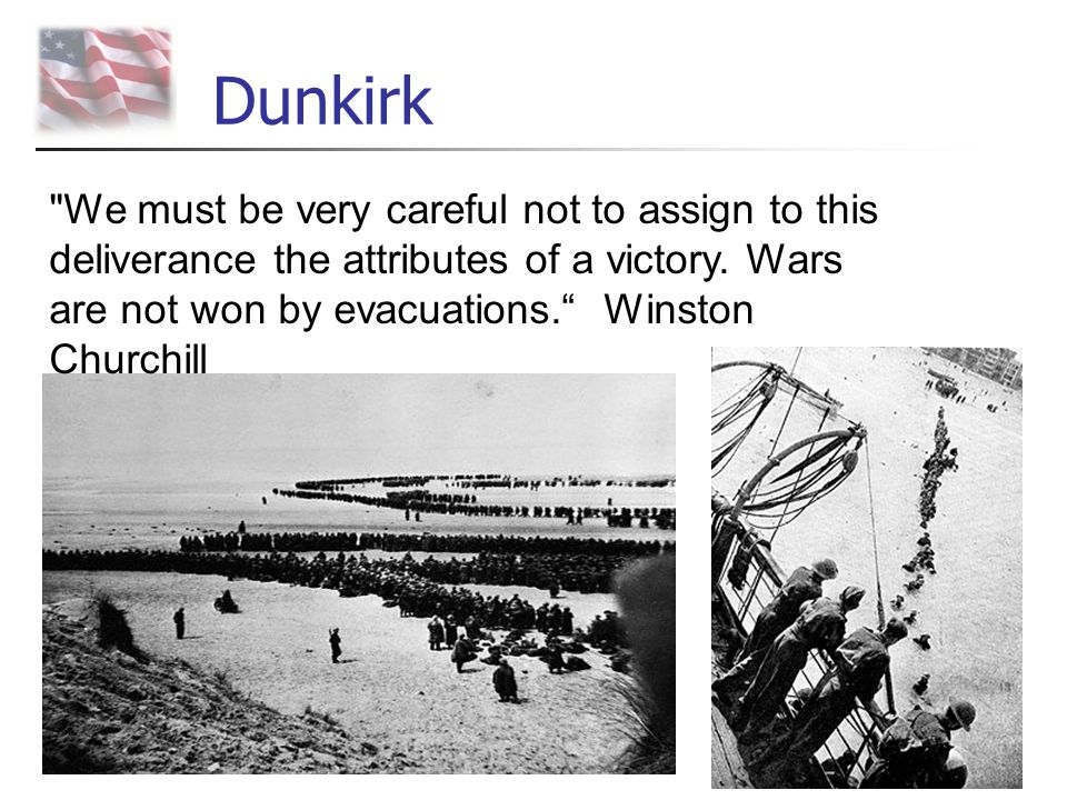 Dunkirk We must be very careful not to assign to this deliverance the attributes of a victory.