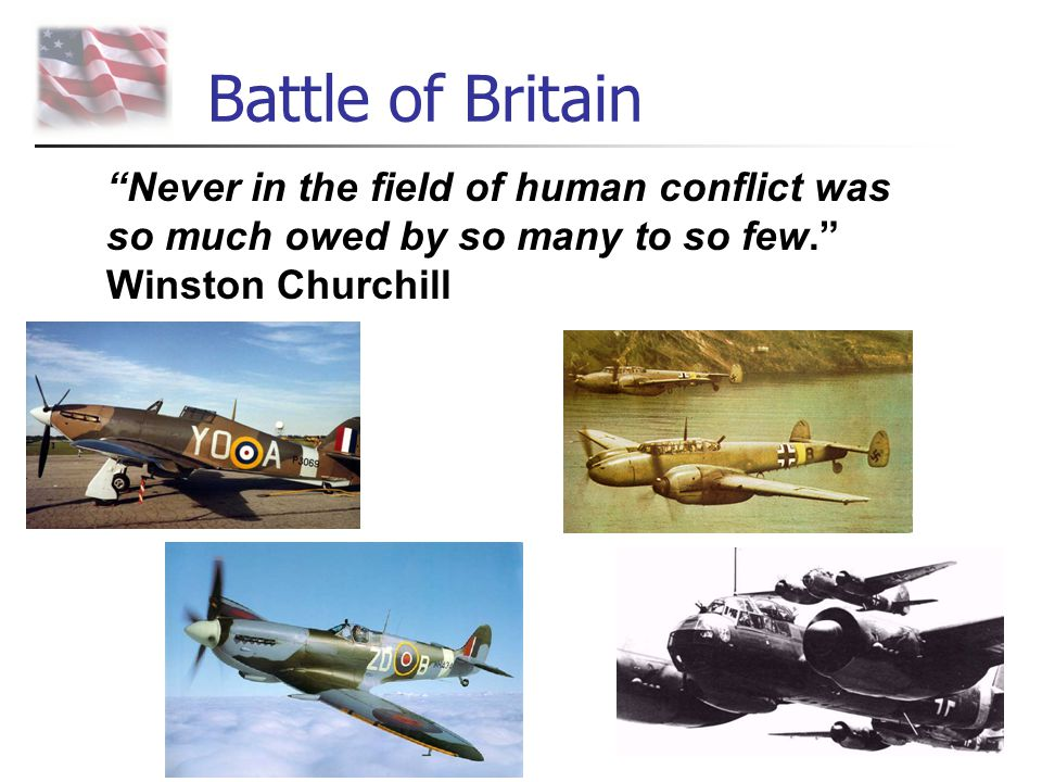 Battle of Britain Never in the field of human conflict was so much owed by so many to so few. Winston Churchill.
