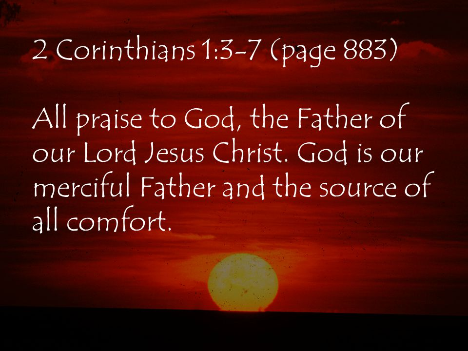 2 Corinthians 1:3-7 (page 883) All praise to God, the Father of our Lord Jesus Christ.