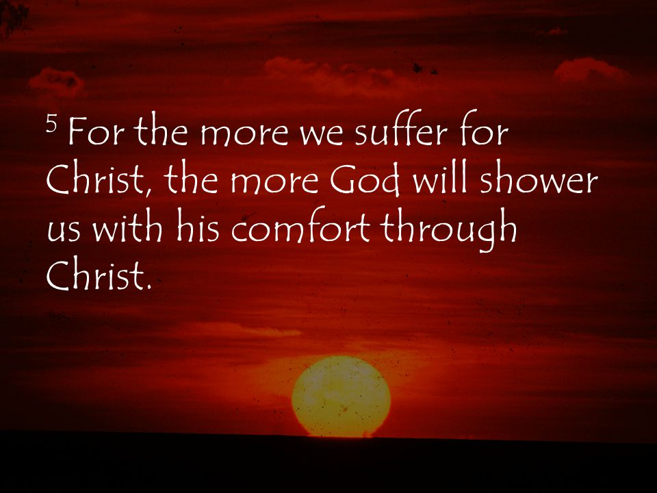 5 For the more we suffer for Christ, the more God will shower us with his comfort through Christ.