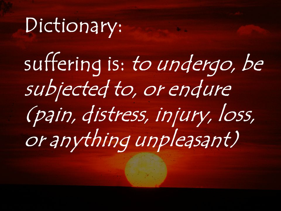 Dictionary: suffering is: to undergo, be subjected to, or endure (pain, distress, injury, loss, or anything unpleasant)