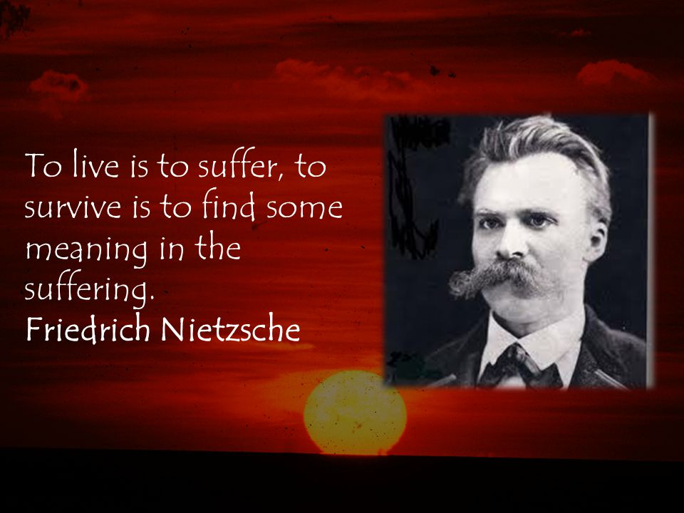 To live is to suffer, to survive is to find some meaning in the suffering. Friedrich Nietzsche
