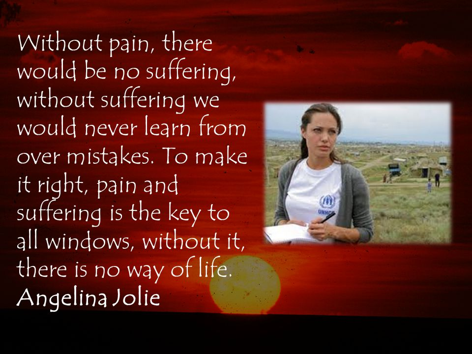 Without pain, there would be no suffering, without suffering we would never learn from over mistakes.