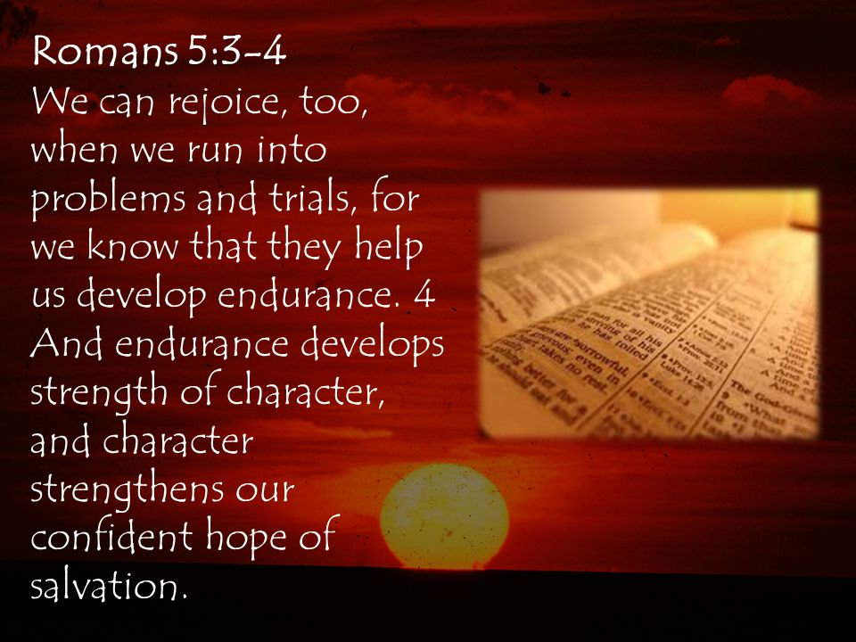 Romans 5:3-4 We can rejoice, too, when we run into problems and trials, for we know that they help us develop endurance.