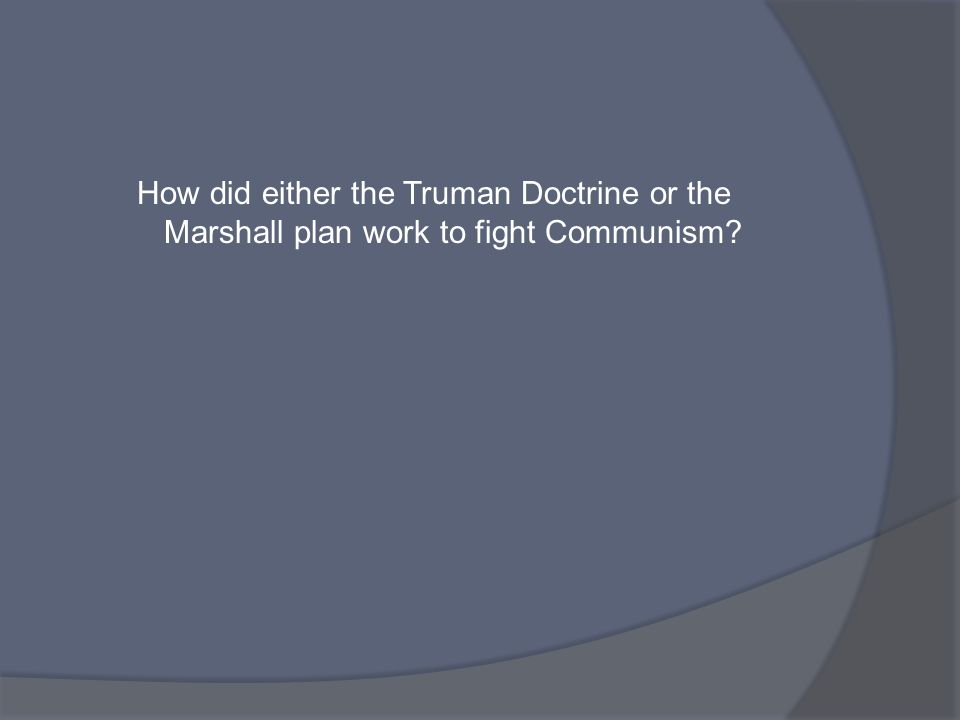 How did either the Truman Doctrine or the Marshall plan work to fight Communism